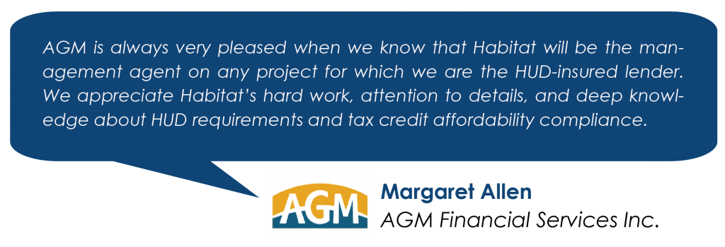 AGM is always very pleased when we know that Habitat will be the management agent on any project for which we are the HUD-insured lender. We appreciate Habitat's hard work, attention to details, and deep knowledge about HUD requirements and tax credit affordability compliance. - Margaret Allen, AGM Financial Inc.