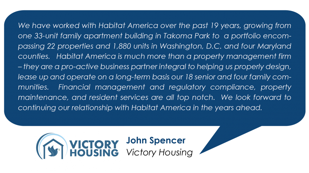We have worked with Habitat America over the past 19 years, growing from one 33-unit family apartment building in Takoma Park to a portfolio encompassing 22 properties and 1,880 units in Washington, D.C. and four Maryland counties. Habitat America is much more than a property management firm – they are a pro-active business partner integral to helping us properly design, lease up and operate on a long-term basis our 18 senior and four family communities. Financial management and regulatory compliance, property maintenance, and resident services are all top notch. We look forward to continuing our relationship with Habitat America in the years ahead. - John Spencer, Victory Housing